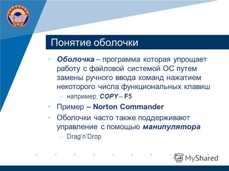 Понятие оболочки Оболочка – программа которая упрощает работу с файловой системой ОС путем замены ручного ввода команд нажатием некоторого числа функциональных клавиш –например, COPY – F5 Пример – Norton Commander Оболочки часто также поддерживают уп
