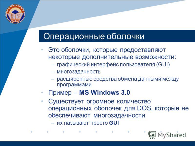 Операционные оболочки Это оболочки, которые предоставляют некоторые дополнительные возможности: –графический интерфейс пользователя (GUI) –многозадачность –расширенные средства обмена данными между программами Пример – MS Windows 3.0 Существует огром