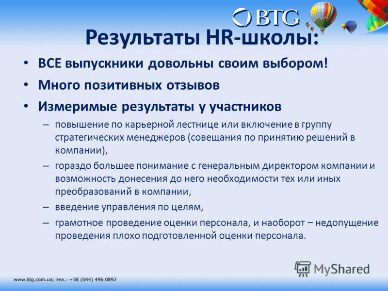 Результаты HR-школы: ВСЕ выпускники довольны своим выбором! Много позитивных отзывов Измеримые результаты у участников – повышение по карьерной лестнице или включение в группу стратегических менеджеров (совещания по принятию решений в компании), – го