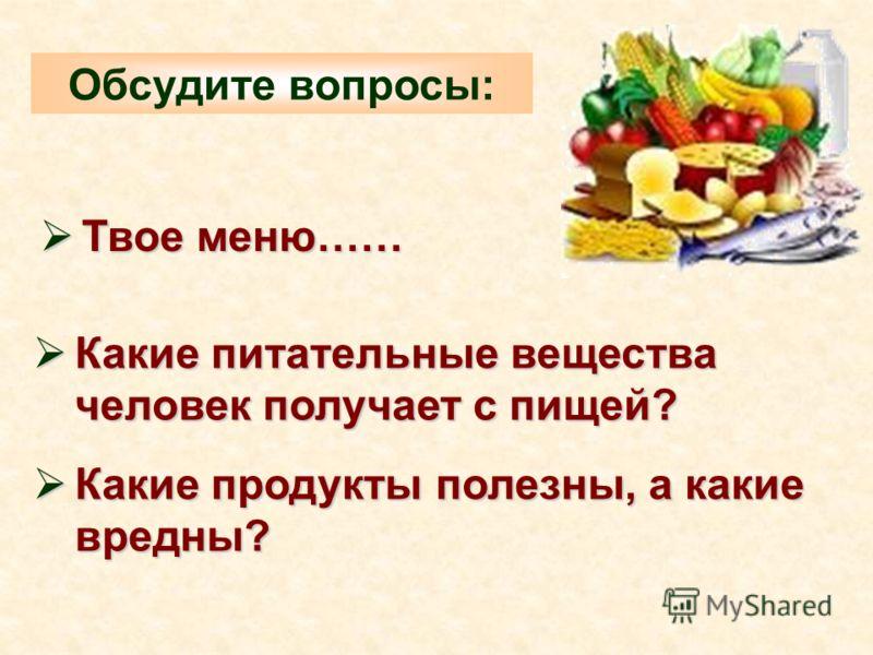 Какие питательные вещества человек получает с пищей? Какие питательные вещества человек получает с пищей? Какие продукты полезны, а какие вредны? Какие продукты полезны, а какие вредны? Твое меню…… Твое меню…… Обсудите вопросы:
