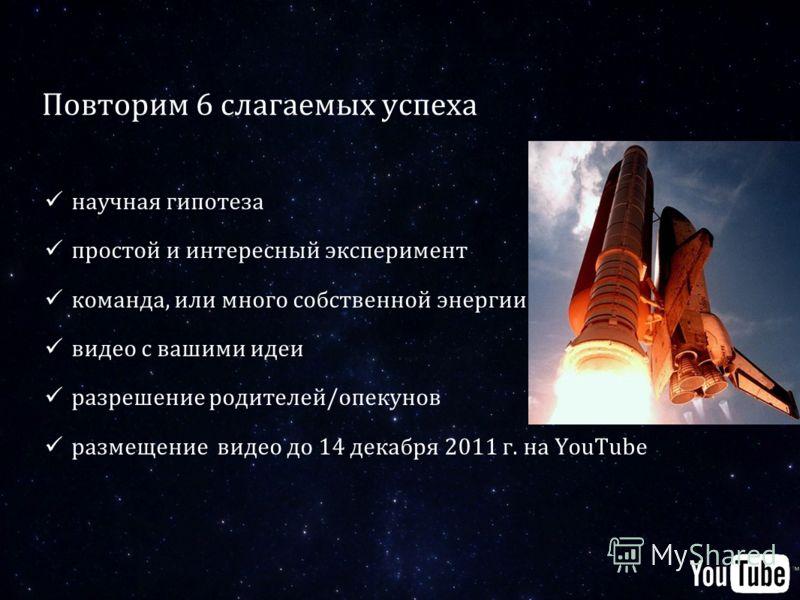 Повторим 6 слагаемых успеха научная гипотеза простой и интересный эксперимент команда, или много собственной энергии видео с вашими идеи разрешение родителей/опекунов размещение видео до 14 декабря 2011 г. на YouTube