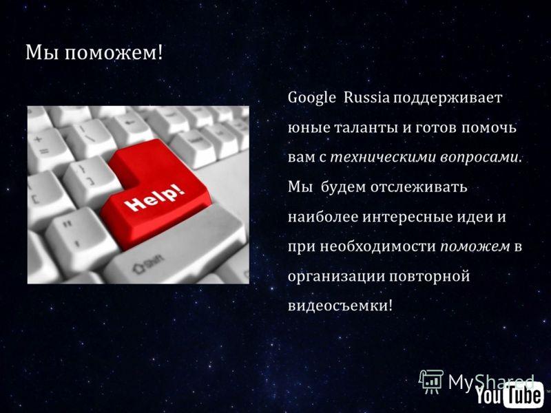 Мы поможем! Google Russia поддерживает юные таланты и готов помочь вам с техническими вопросами. Мы будем отслеживать наиболее интересные идеи и при необходимости поможем в организации повторной видеосъемки!