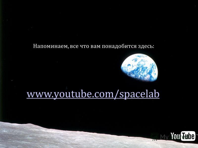 Напоминаем, все что вам понадобится здесь: www.youtube.com/spacelab
