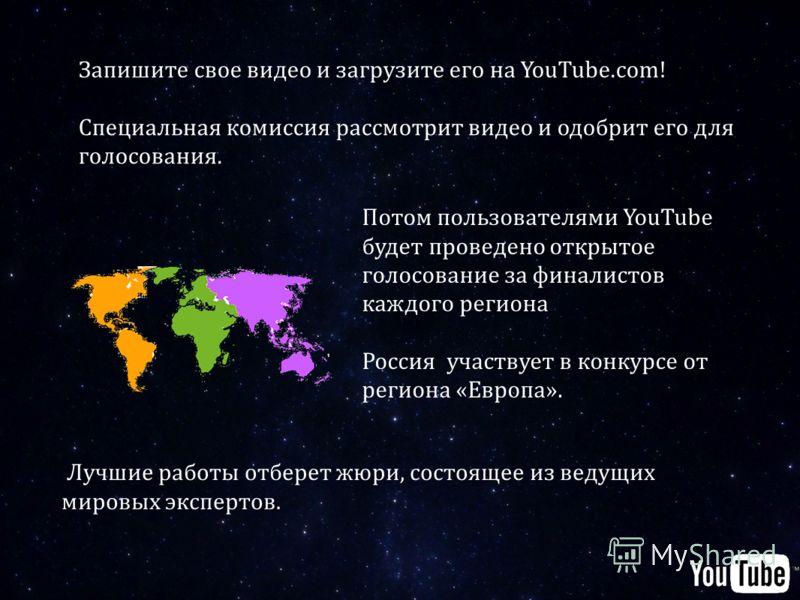 Потом пользователями YouTube будет проведено открытое голосование за финалистов каждого региона Россия участвует в конкурсе от региона «Европа». Запишите свое видео и загрузите его на YouTube.com! Специальная комиссия рассмотрит видео и одобрит его д