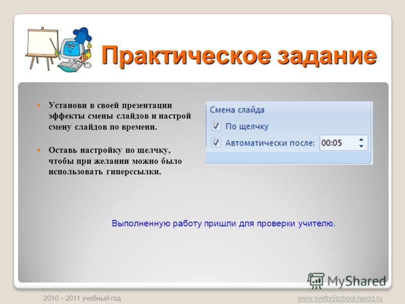 www.svetly5school.narod.ru 2010 – 2011 учебный год Практическое задание Установи в своей презентации эффекты смены слайдов и настрой смену слайдов по времени. Оставь настройку по щелчку, чтобы при желании можно было использовать гиперссылки. Выполнен