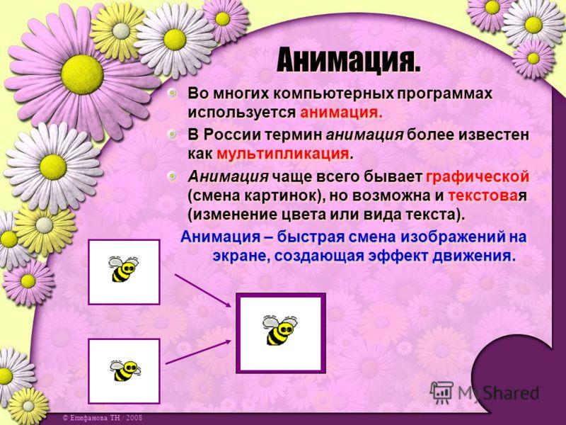 © Епифанова ТН / 2008 Анимация. анимация. Во многих компьютерных программах используется анимация. мультипликация В России термин анимация более известен как мультипликация. Анимация чаще всего бывает графической (смена картинок), но возможна и текст