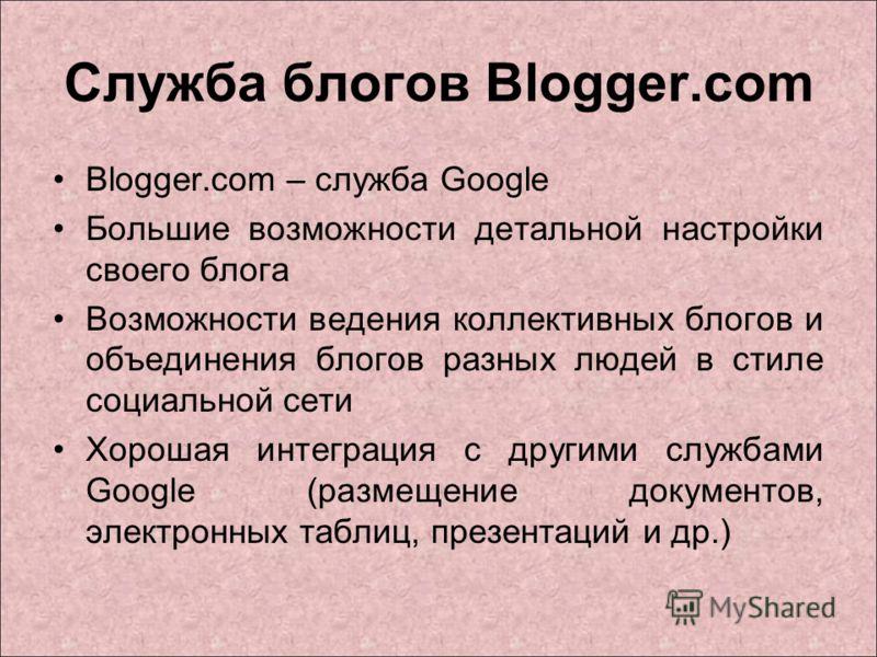 Служба блогов Blogger.com Blogger.com – служба Google Большие возможности детальной настройки своего блога Возможности ведения коллективных блогов и объединения блогов разных людей в стиле социальной сети Хорошая интеграция с другими службами Google