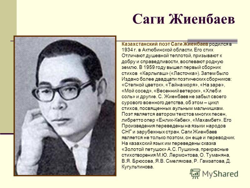 Саги Жиенбаев Казахстанский поэт Саги Жиенбаев родился в 1934 г. в Актюбинской области. Его стих Отличают душевной теплотой, призывают к добру и справедливости, воспевают родную землю. В 1959 году вышел первый сборник стихов «Карлыгаш» («Ласточка»).
