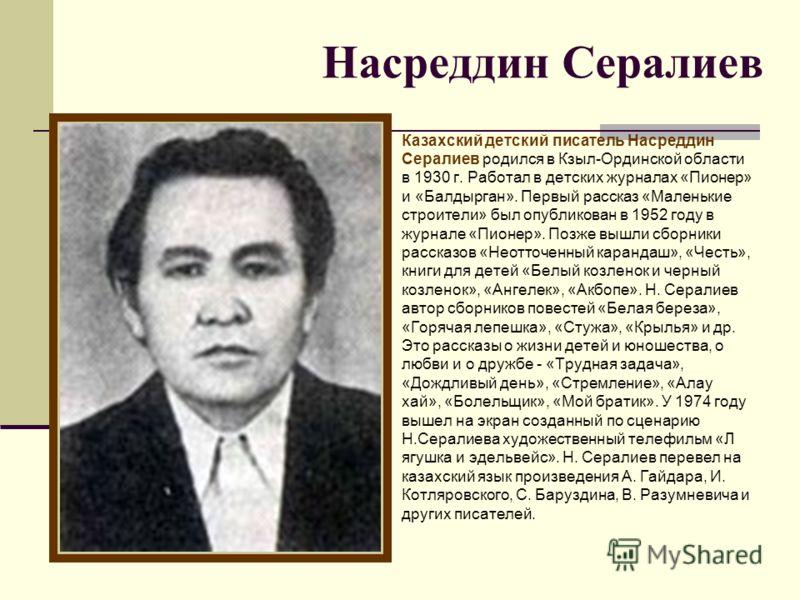Насреддин Сералиев Казахский детский писатель Насреддин Сералиев родился в Кзыл-Ординской области в 1930 г. Работал в детских журналах «Пионер» и «Балдырган». Первый рассказ «Маленькие строители» был опубликован в 1952 году в журнале «Пионер». Позже