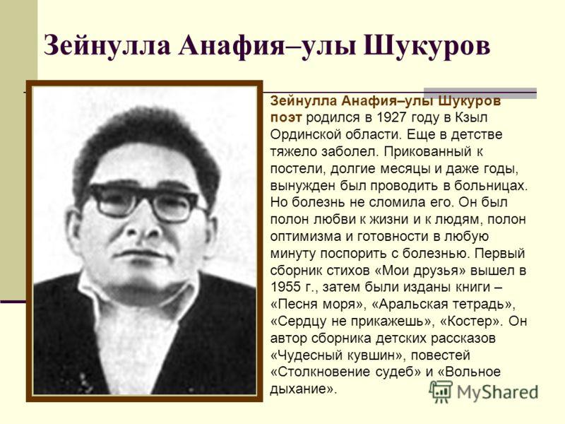 Зейнулла Анафия–улы Шукуров поэт родился в 1927 году в Кзыл Ординской области. Еще в детстве тяжело заболел. Прикованный к постели, долгие месяцы и даже годы, вынужден был проводить в больницах. Но болезнь не сломила его. Он был полон любви к жизни и
