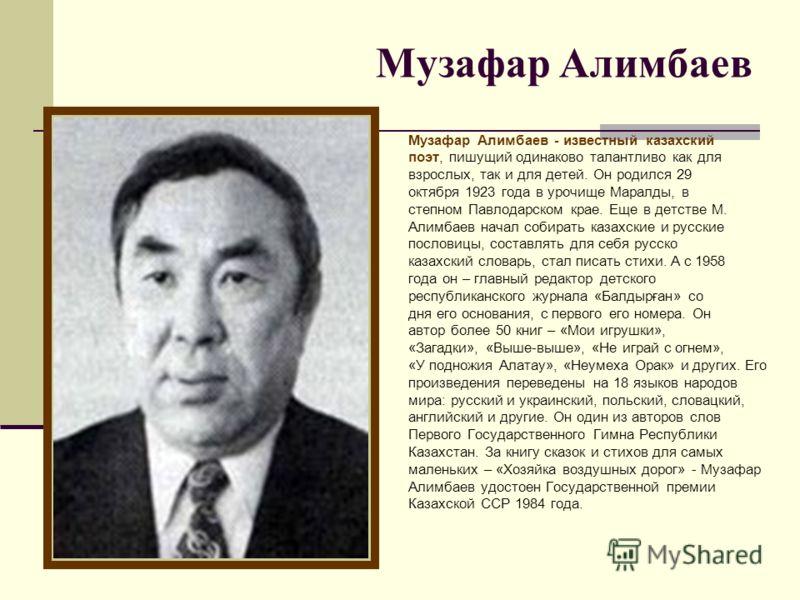 Музафар Алимбаев Музафар Алимбаев - известный казахский поэт, пишущий одинаково талантливо как для взрослых, так и для детей. Он родился 29 октября 1923 года в урочище Маралды, в степном Павлодарском крае. Еще в детстве М. Алимбаев начал собирать каз