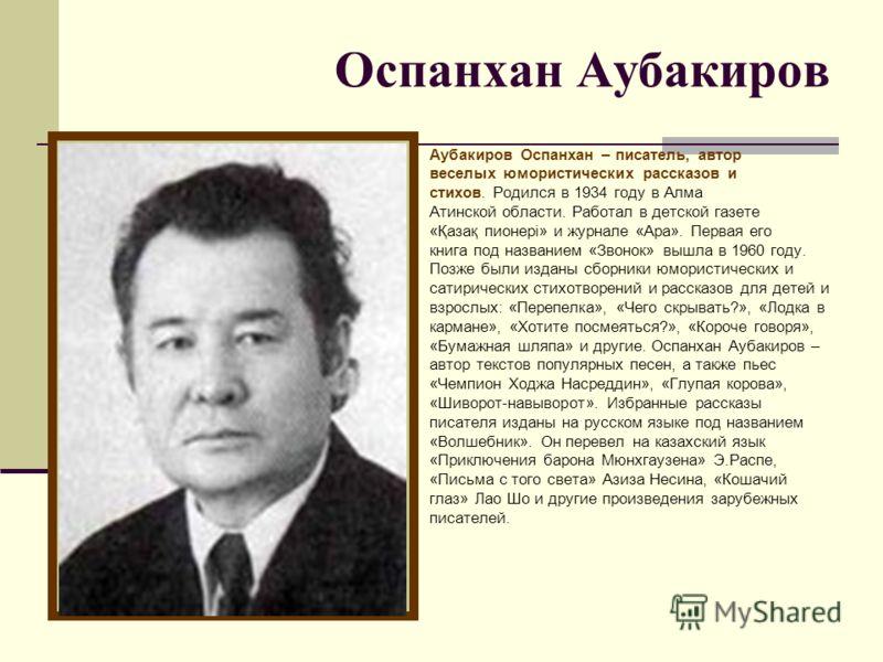 Оспанхан Аубакиров Аубакиров Оспанхан – писатель, автор веселых юмористических рассказов и стихов. Родился в 1934 году в Алма Атинской области. Работал в детской газете «Қазақ пионері» и журнале «Ара». Первая его книга под названием «Звонок» вышла в