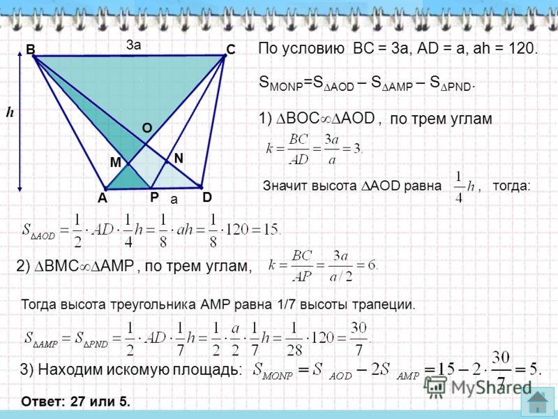 По условию BC = 3a, АD = a, аh = 120. 1) BOC AOD, по трем углам h Значит высота AOD равна, тогда: 2) BMC AMP, по трем углам, Тогда высота треугольника АМР равна 1/7 высоты трапеции. 3) Находим искомую площадь: А PD M N O ВС Ответ: 27 или 5. 3а а S MO