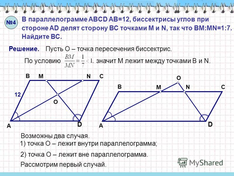 D A B C D A B C 4 В параллелограмме ABCD AB=12, биссектрисы углов при стороне AD делят сторону ВС точками M и N, так что BM:MN=1:7. Найдите ВС. Решение. O МN М N O Пусть О – точка пересечения биссектрис. По условию значит М лежит между точками В и N.