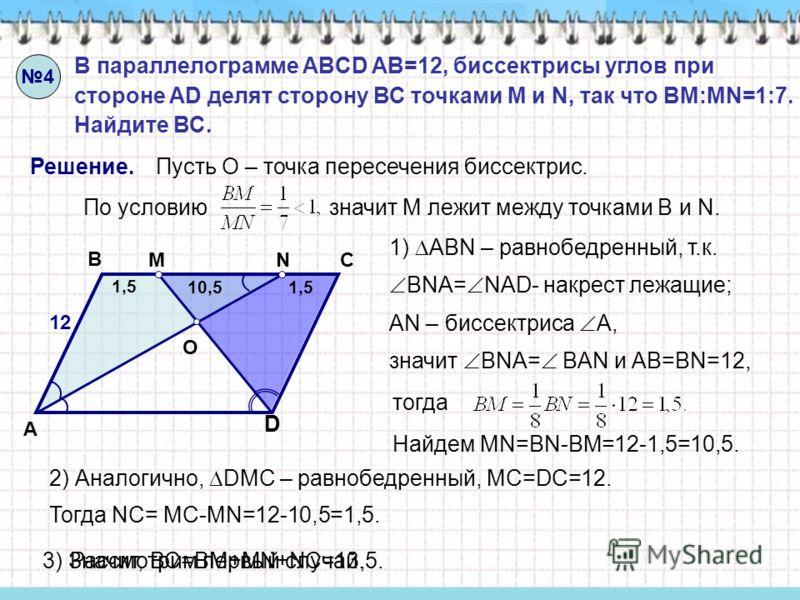 D A B C 4 В параллелограмме ABCD AB=12, биссектрисы углов при стороне AD делят сторону ВС точками M и N, так что BM:MN=1:7. Найдите ВС. Решение. O МN Пусть О – точка пересечения биссектрис. По условию значит М лежит между точками В и N. Рассмотрим пе