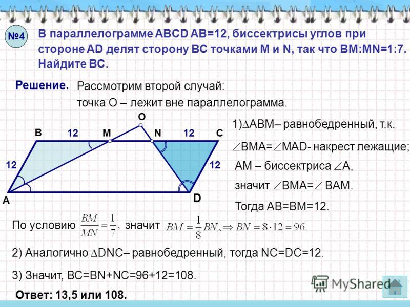 4 В параллелограмме ABCD AB=12, биссектрисы углов при стороне AD делят сторону ВС точками M и N, так что BM:MN=1:7. Найдите ВС. Решение. Рассмотрим второй случай: точка О – лежит вне параллелограмма. 1) ABМ– равнобедренный, т.к. Тогда АВ=ВМ=12. 2) Ан