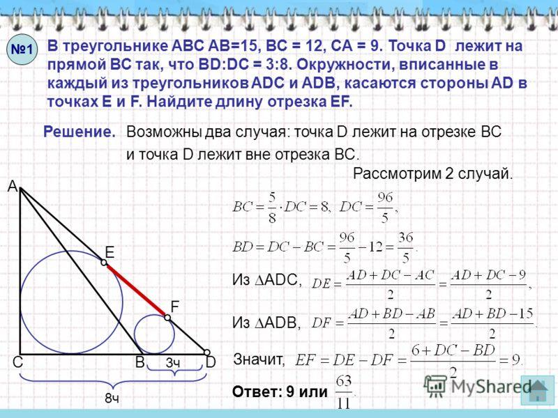 В треугольнике АВС АВ=15, ВС = 12, СА = 9. Точка D лежит на прямой ВС так, что BD:DC = 3:8. Окружности, вписанные в каждый из треугольников ADC и ADB, касаются стороны AD в точках E и F. Найдите длину отрезка EF. Решение.Возможны два случая: точка D