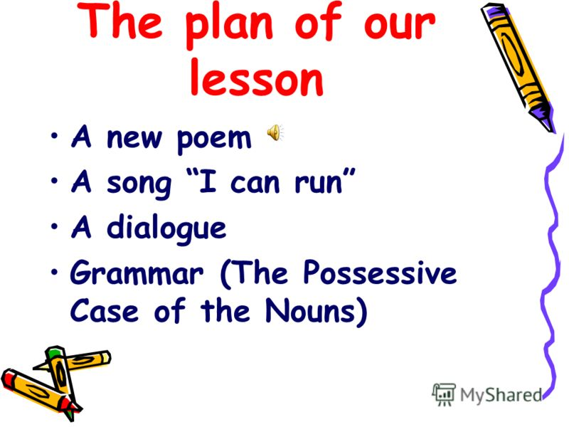 The plan of our lesson A new poem A song I can run A dialogue Grammar (The Possessive Case of the Nouns)