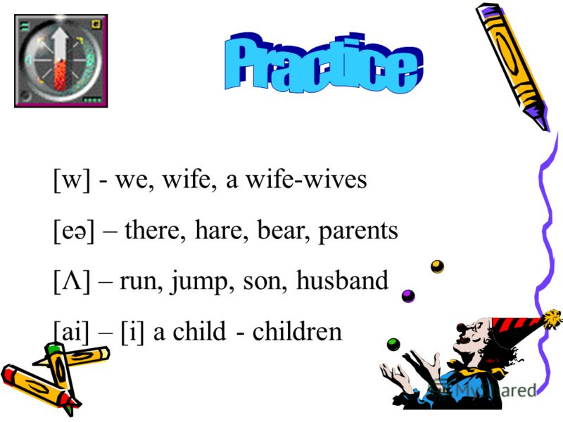 [w] - we, wife, a wife-wives [eə] – there, hare, bear, parents [Λ] – run, jump, son, husband [ai] – [i] a child - children