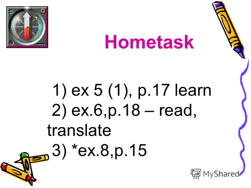 Hometask 1) ex 5 (1), p.17 learn 2) ex.6,p.18 – read, translate 3) *ex.8,p.15