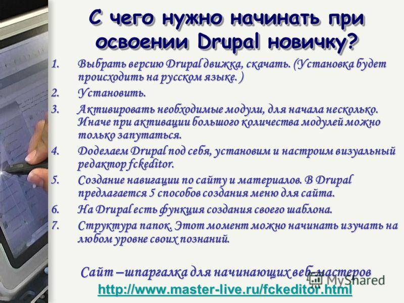 1.Выбрать версию Drupal движка, скачать. (Установка будет происходить на русском языке. ) 2.Установить. 3.Активировать необходимые модули, для начала несколько. Иначе при активации большого количества модулей можно только запутаться. 4.Доделаем Drupa