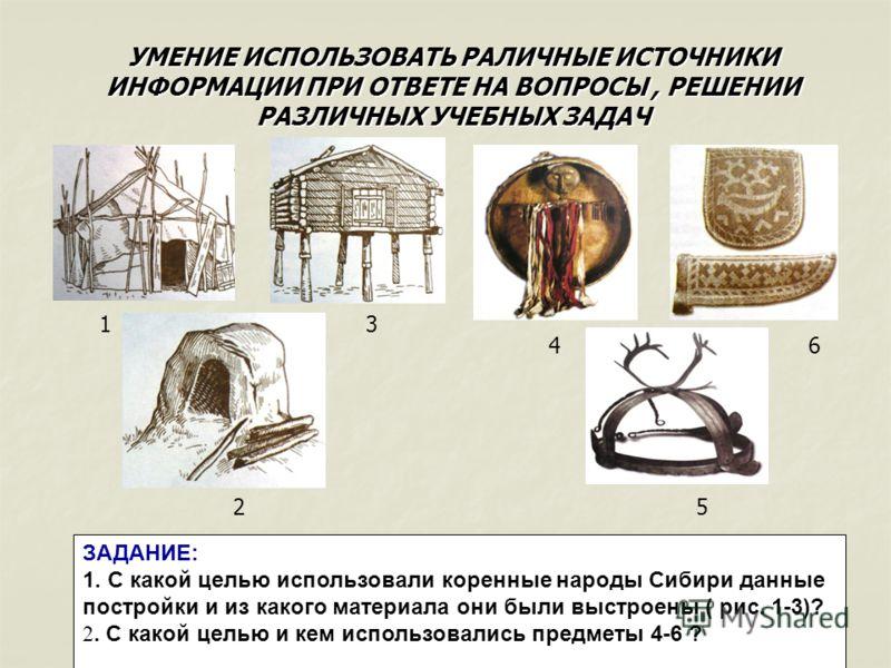 УМЕНИЕ ИСПОЛЬЗОВАТЬ РАЛИЧНЫЕ ИСТОЧНИКИ ИНФОРМАЦИИ ПРИ ОТВЕТЕ НА ВОПРОСЫ, РЕШЕНИИ РАЗЛИЧНЫХ УЧЕБНЫХ ЗАДАЧ ЗАДАНИЕ: 1. С какой целью использовали коренные народы Сибири данные постройки и из какого материала они были выстроены ( рис. 1-3)? 2. С какой ц