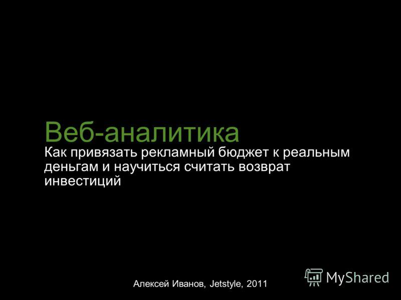 Веб-аналитика Как привязать рекламный бюджет к реальным деньгам и научиться считать возврат инвестиций Алексей Иванов, Jetstyle, 2011
