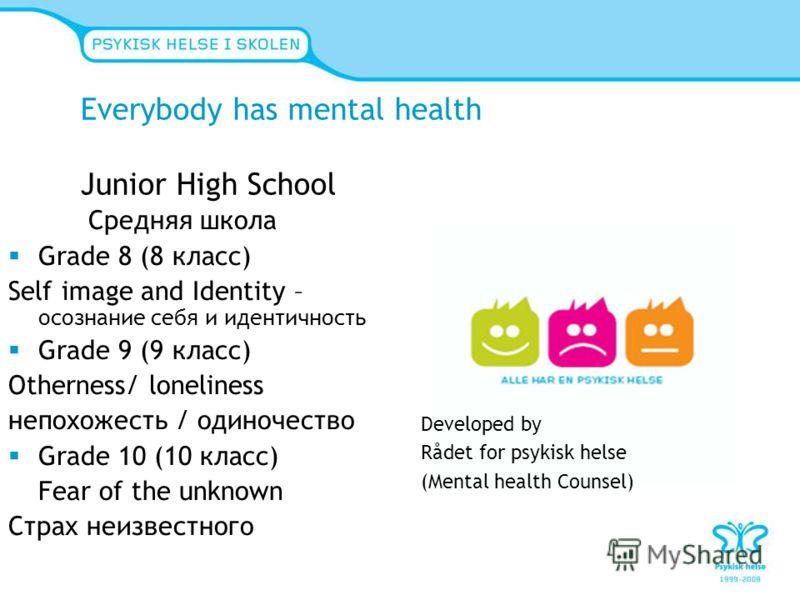 Everybody has mental health Junior High School Средняя школа Grade 8 (8 класс) Self image and Identity – осознание себя и идентичность Grade 9 (9 класс) Otherness/ loneliness непохожесть / одиночество Grade 10 (10 класс) Fear of the unknown Страх неи