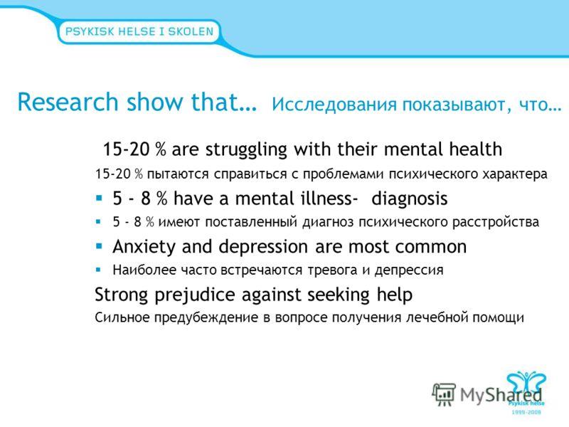 Research show that… Исследования показывают, что… 15-20 % are struggling with their mental health 15-20 % пытаются справиться с проблемами психического характера 5 - 8 % have a mental illness- diagnosis 5 - 8 % имеют поставленный диагноз психического
