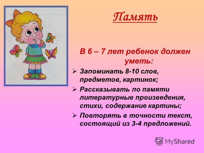 Память В 6 – 7 лет ребенок должен уметь: Запоминать 8-10 слов, предметов, картинок; Рассказывать по памяти литературные произведения, стихи, содержание картины; Повторять в точности текст, состоящий из 3-4 предложений.