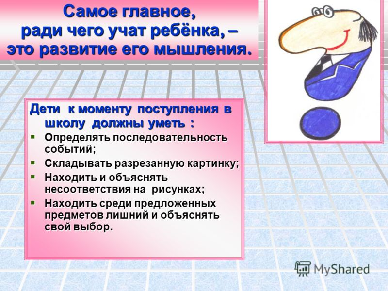 Дети к моменту поступления в школу должны уметь : Определять последовательность событий; Определять последовательность событий; Складывать разрезанную картинку; Складывать разрезанную картинку; Находить и объяснять несоответствия на рисунках; Находит