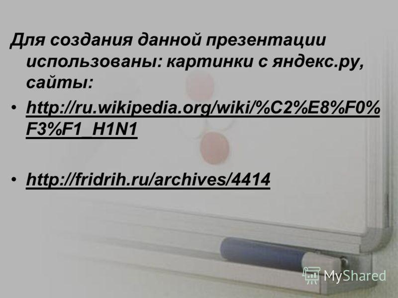 Для создания данной презентации использованы: картинки с яндекс.ру, сайты: http://ru.wikipedia.org/wiki/%C2%E8%F0% F3%F1_H1N1 http://fridrih.ru/archives/4414