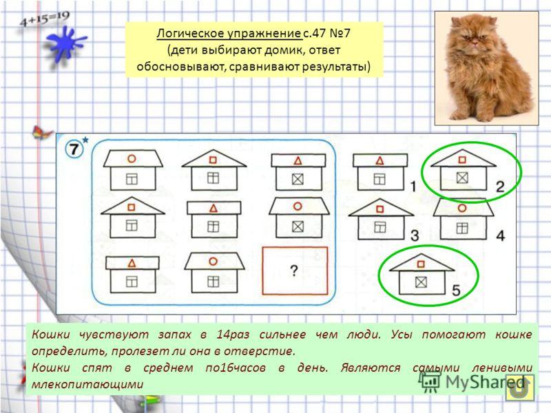 Кошки чувствуют запах в 14раз сильнее чем люди. Усы помогают кошке определить, пролезет ли она в отверстие. Кошки спят в среднем по16часов в день. Являются самыми ленивыми млекопитающими Логическое упражнение с.47 7 (дети выбирают домик, ответ обосно