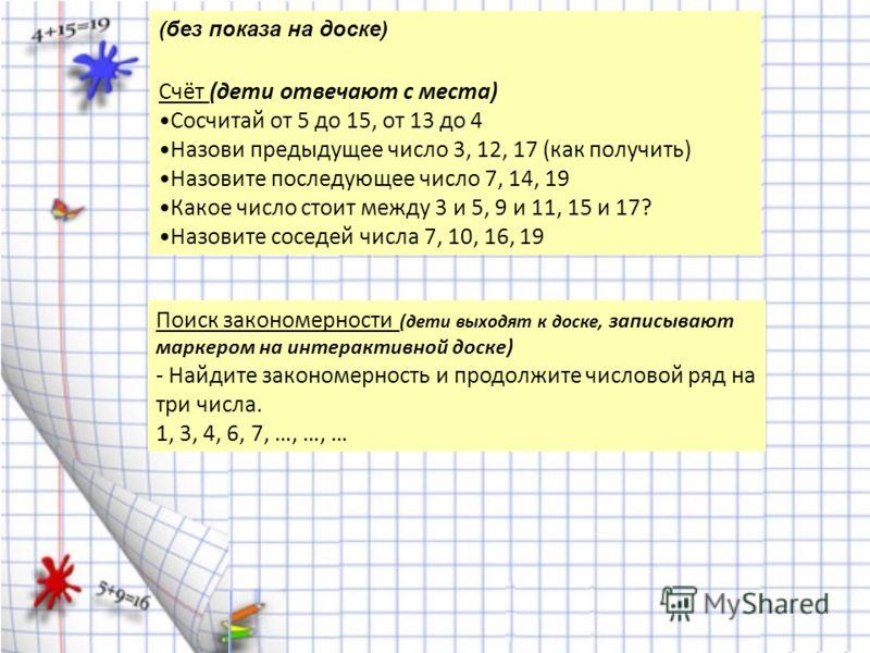 (без показа на доске) Счёт (дети отвечают с места) Сосчитай от 5 до 15, от 13 до 4 Назови предыдущее число 3, 12, 17 (как получить) Назовите последующее число 7, 14, 19 Какое число стоит между 3 и 5, 9 и 11, 15 и 17? Назовите соседей числа 7, 10, 16,