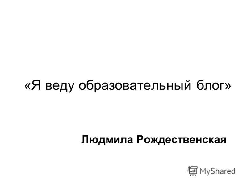 «Я веду образовательный блог» Людмила Рождественская