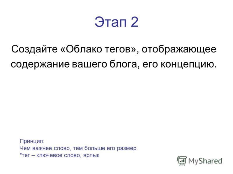 Этап 2 Создайте «Облако тегов», отображающее содержание вашего блога, его концепцию. Принцип: Чем важнее слово, тем больше его размер. *тег – ключевое слово, ярлык