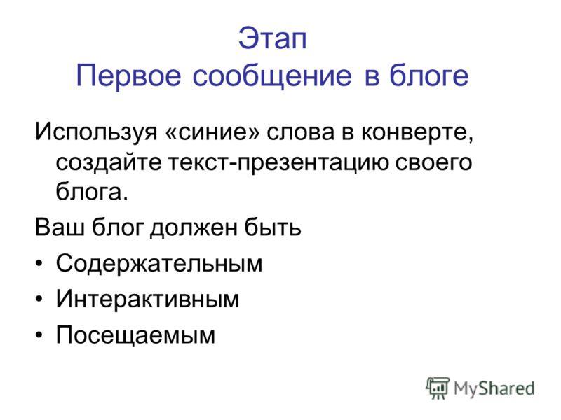 Этап Первое сообщение в блоге Используя «синие» слова в конверте, создайте текст-презентацию своего блога. Ваш блог должен быть Содержательным Интерактивным Посещаемым