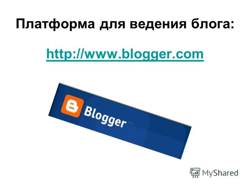 Платформа для ведения блога: http://www.blogger.com