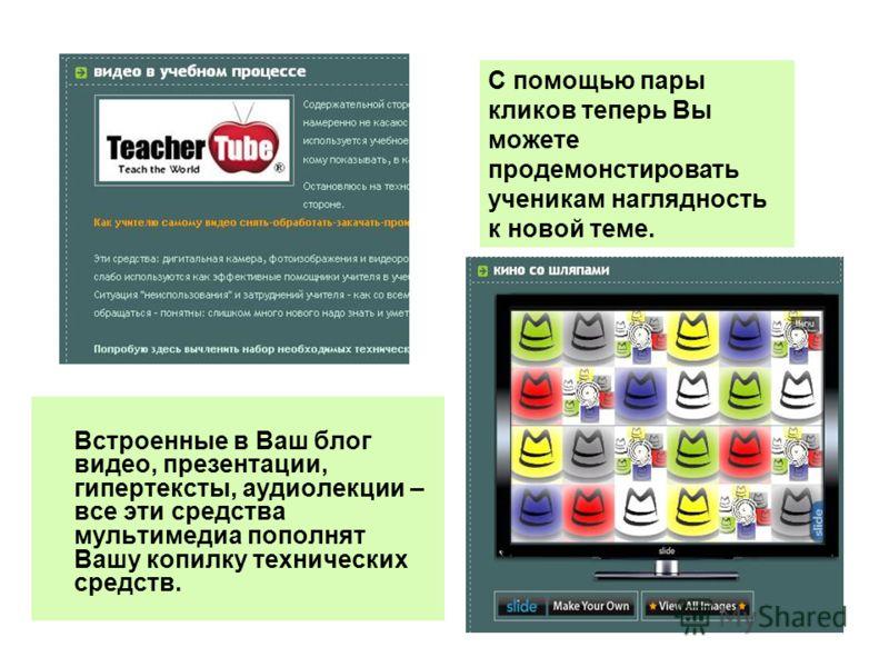 Встроенные в Ваш блог видео, презентации, гипертексты, аудиолекции – все эти средства мультимедиа пополнят Вашу копилку технических средств. С помощью пары кликов теперь Вы можете продемонстировать ученикам наглядность к новой теме.
