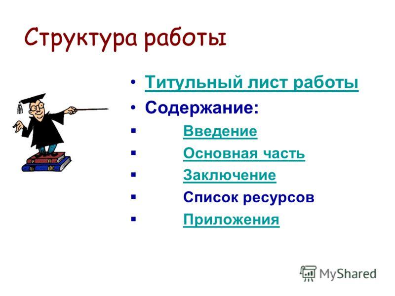 Структура работы Титульный лист работы Содержание: Введение Основная часть Заключение Список ресурсов Приложения
