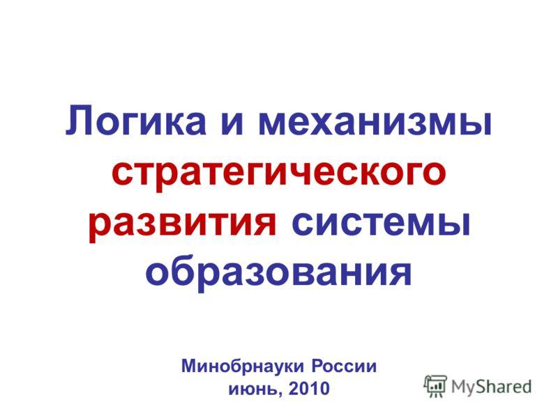 Логика и механизмы стратегического развития системы образования Минобрнауки России июнь, 2010