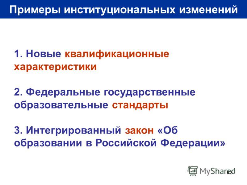 62 Примеры институциональных изменений 1. Новые квалификационные характеристики 2. Федеральные государственные образовательные стандарты 3. Интегрированный закон «Об образовании в Российской Федерации»