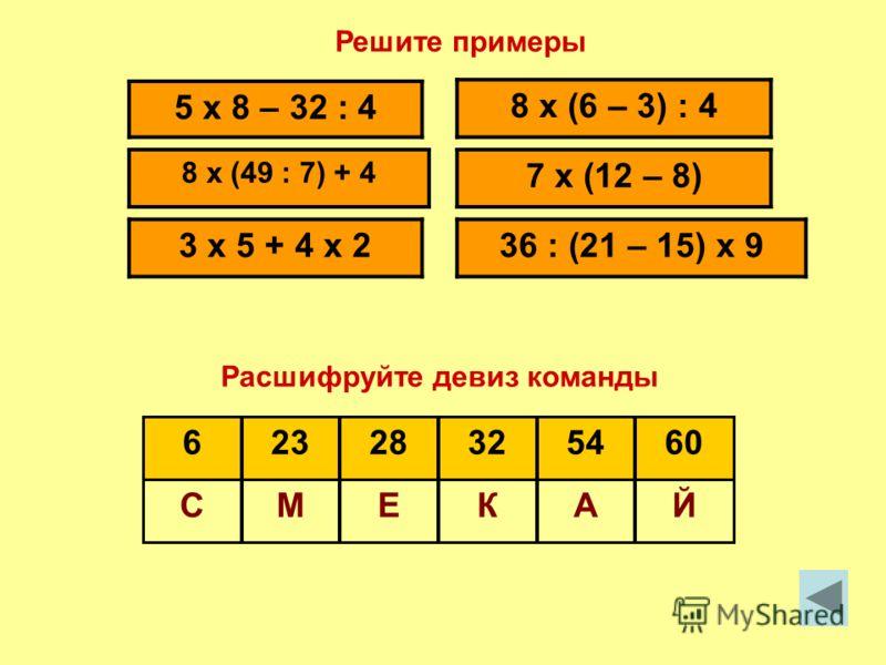 45 : (81 : 9) 28 : 7 + 27 : 3 7 x (12 : 2) - 30 10 x 5 – 6 x 8 5 x 4 – 12 18 : (72 – 7 x 10) ЙАТИЧС 13129852 Решите примеры Расшифруйте девиз команды