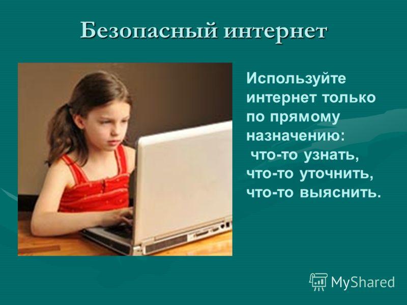 Безопасный интернет Используйте интернет только по прямому назначению: что-то узнать, что-то уточнить, что-то выяснить.