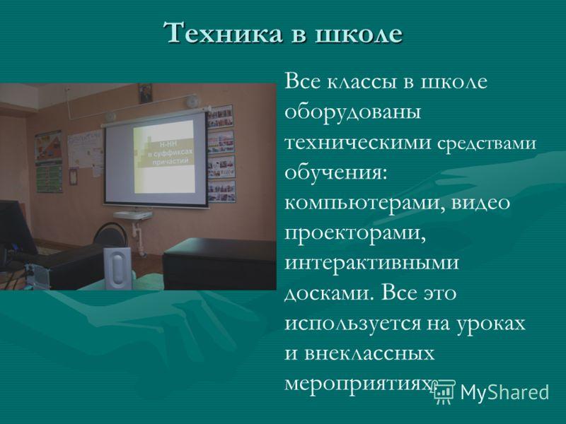 Техника в школе Все классы в школе оборудованы техническими средствами обучения: компьютерами, видео проекторами, интерактивными досками. Все это используется на уроках и внеклассных мероприятиях.
