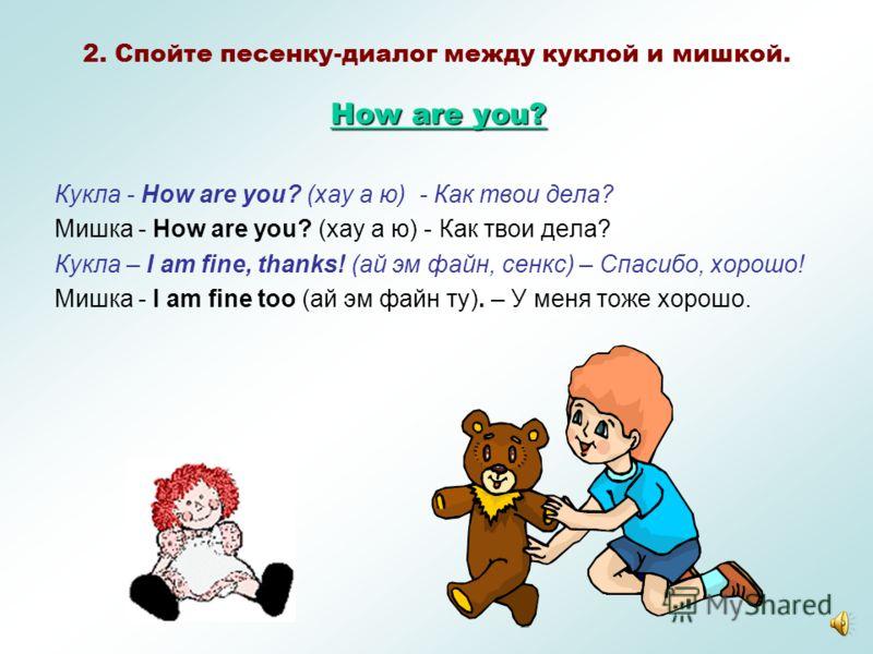 - Hello! –Hi ( Хэлоу! –Хай! ) -Здравствуй! – Привет! - How are you? (Хау а ю?) -Как дела? - I am fine. Thank you. ( Ай эм файн, сенк ю) -Хорошо, спасибо. - And you? (Энд ю?) -А у Вас? ( А у тебя?) - I am fine too. ( Ай эмфайн ту) -У меня тоже все хор