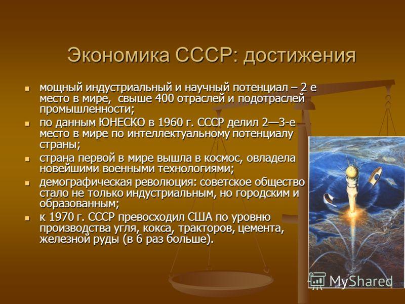 Экономика СССР: достижения мощный индустриальный и научный потенциал – 2 е место в мире, свыше 400 отраслей и подотраслей промышленности; мощный индустриальный и научный потенциал – 2 е место в мире, свыше 400 отраслей и подотраслей промышленности; п