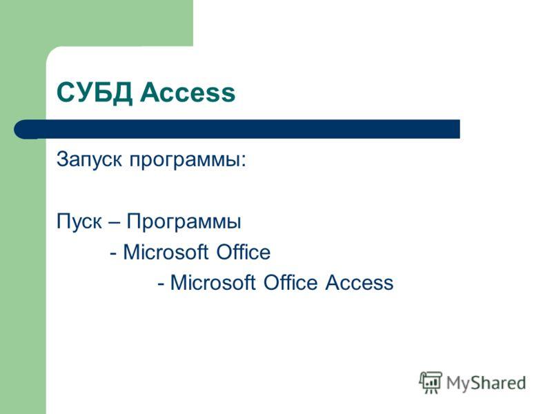 СУБД Access Запуск программы: Пуск – Программы - Microsoft Office - Microsoft Office Access