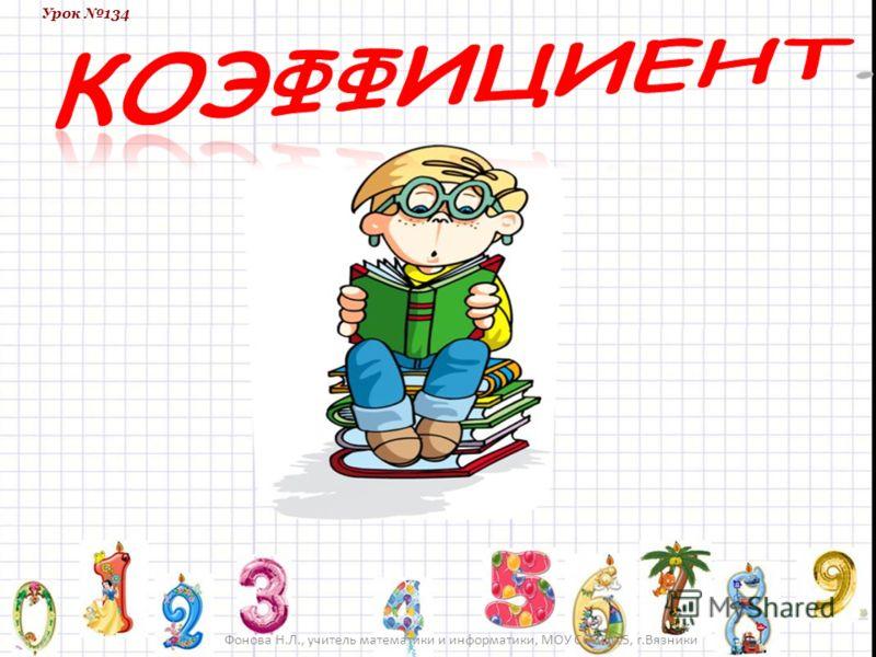 Урок 134 Фонова Н.Л., учитель математики и информатики, МОУ СОШ 5, г.Вязники