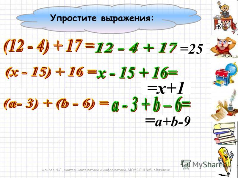 =25 =х+1 = a+b-9 Фонова Н.Л., учитель математики и информатики, МОУ СОШ 5, г.Вязники Упростите выражения: